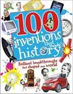 100 Invents That Made History: Brilliant Breakthroughs That Shaped Our World